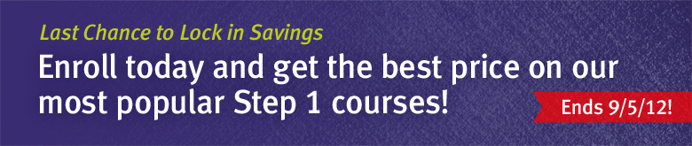 Last Chance to Lock in Savings. Enroll today and get the best price on our most popular Step 1 courses! Ends 9/5/12!