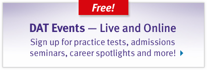 Free! DAT Events - Live and Online. Sign up for practice tests, admissions seminars, career spotlights, and more!